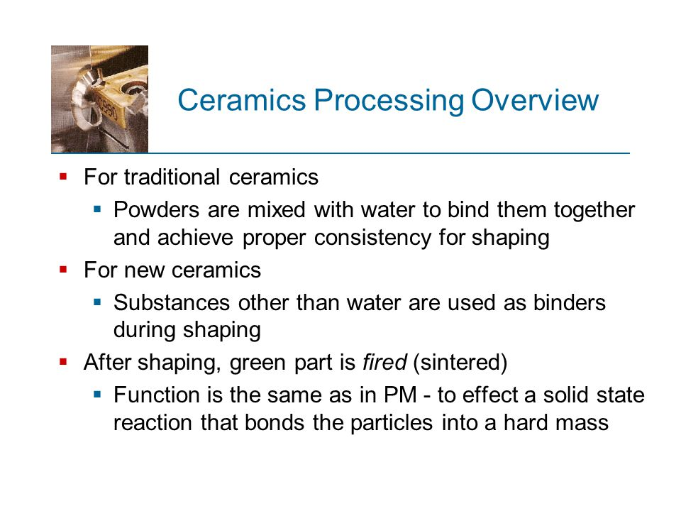 Preparation of Starting Materials  Strength requirements are usually much greater for new ceramics than for traditional ceramics  Starting powders must be smaller and more uniform in size and composition, since the strength of the resulting ceramic product is inversely related to grain size  Greater control over the starting powders is required  Powder preparation includes mechanical and chemical methods