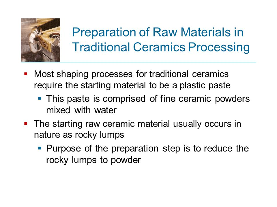 Dry Pressing  Process sequence similar to semi ‑ dry pressing  Except water content of starting mix is < 5%  Dies made of hardened tool steel or cemented carbide to reduce wear due to abrasive dry clay  No drying shrinkage occurs  Drying time is eliminated and good accuracy is achieved in final product  Products: bathroom tile, electrical insulators, refractory brick, and other simple geometries