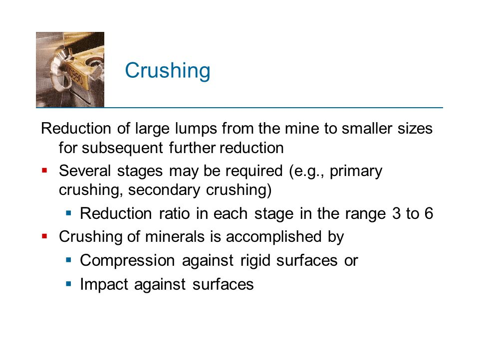 Crushing Reduction of large lumps from the mine to smaller sizes for subsequent further reduction  Several stages may be required (e.g., primary crus