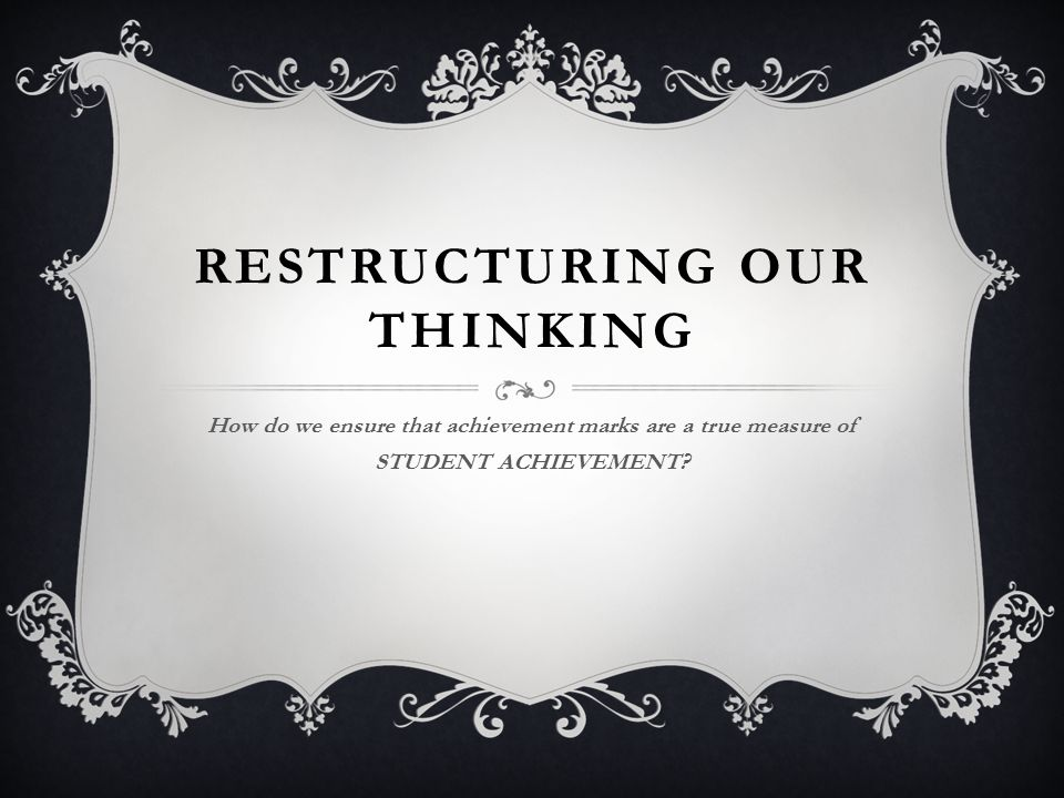 RESTRUCTURING OUR THINKING How do we ensure that achievement marks are a true measure of STUDENT ACHIEVEMENT