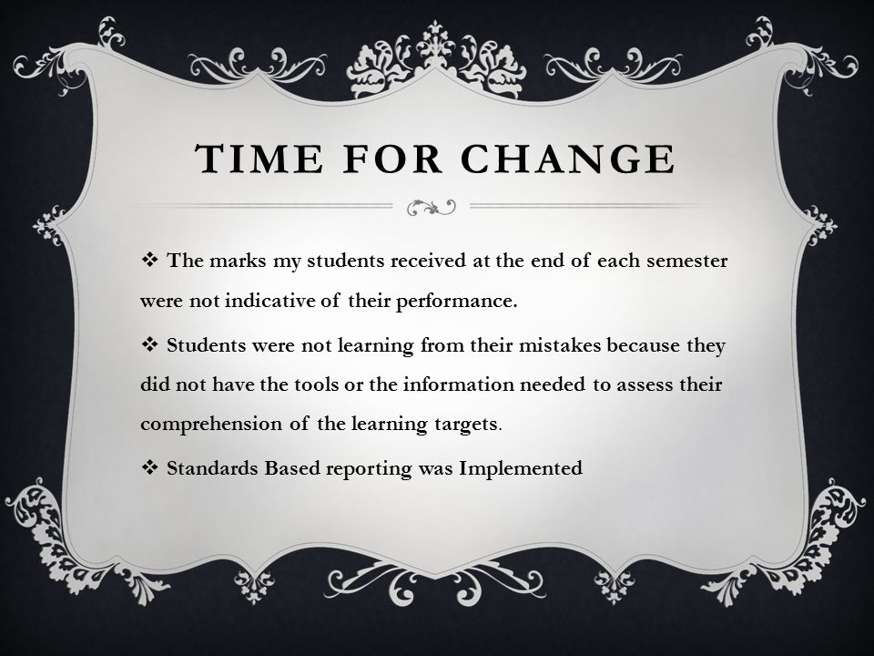 TIME FOR CHANGE  The marks my students received at the end of each semester were not indicative of their performance.