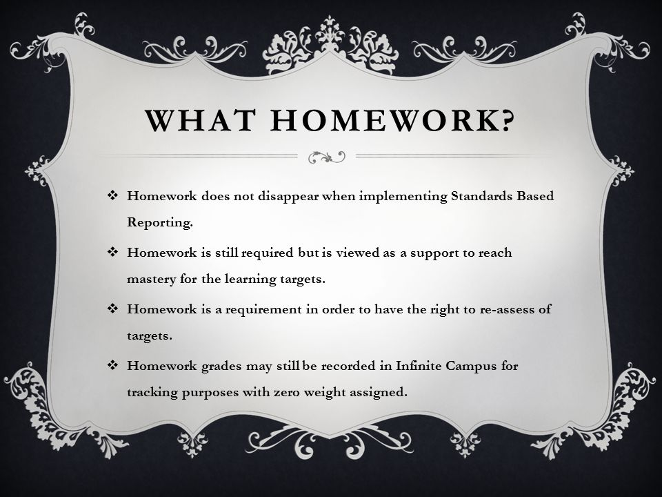WHAT HOMEWORK.  Homework does not disappear when implementing Standards Based Reporting.