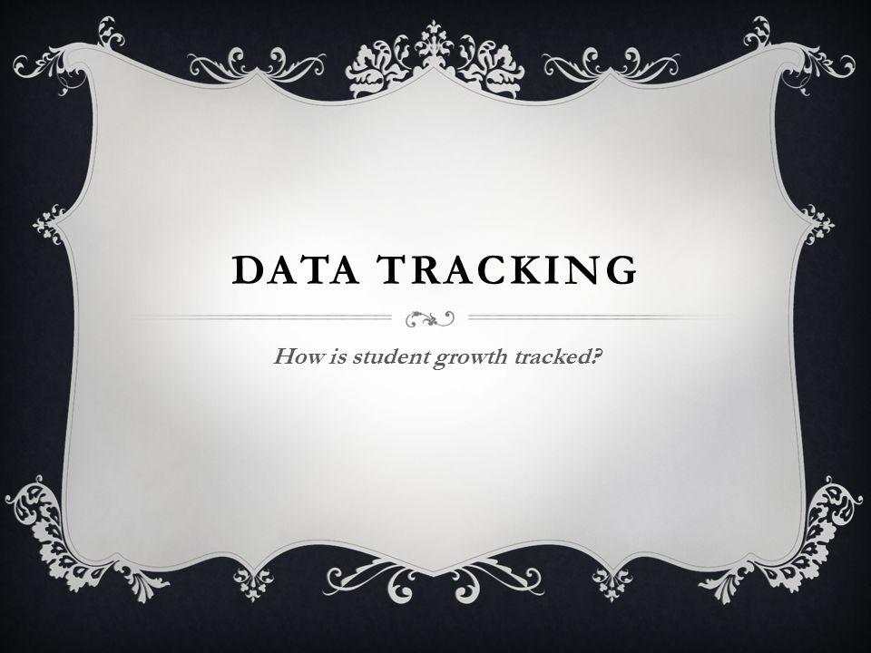 DATA TRACKING How is student growth tracked?