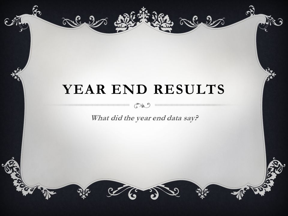 YEAR END RESULTS What did the year end data say?