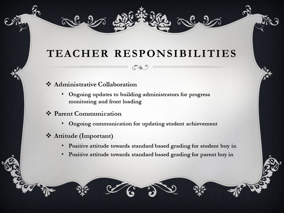 TEACHER RESPONSIBILITIES  Administrative Collaboration Ongoing updates to building administrators for progress monitoring and front loading  Parent Communication Ongoing communication for updating student achievement  Attitude (Important) Positive attitude towards standard based grading for student buy in Positive attitude towards standard based grading for parent buy in