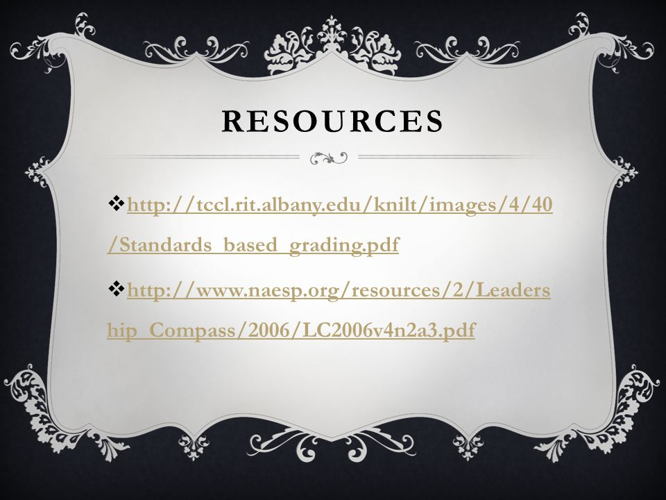RESOURCES  http://tccl.rit.albany.edu/knilt/images/4/40 /Standards_based_grading.pdf http://tccl.rit.albany.edu/knilt/images/4/40 /Standards_based_grading.pdf  http://www.naesp.org/resources/2/Leaders hip_Compass/2006/LC2006v4n2a3.pdf http://www.naesp.org/resources/2/Leaders hip_Compass/2006/LC2006v4n2a3.pdf
