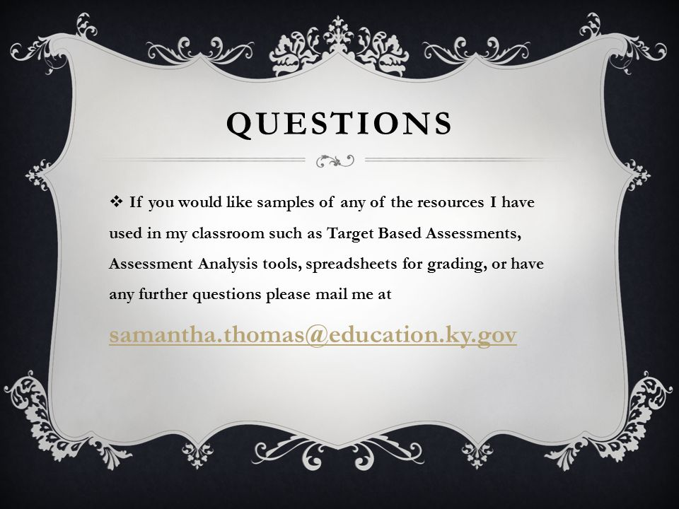 QUESTIONS  If you would like samples of any of the resources I have used in my classroom such as Target Based Assessments, Assessment Analysis tools, spreadsheets for grading, or have any further questions please mail me at samantha.thomas@education.ky.gov samantha.thomas@education.ky.gov