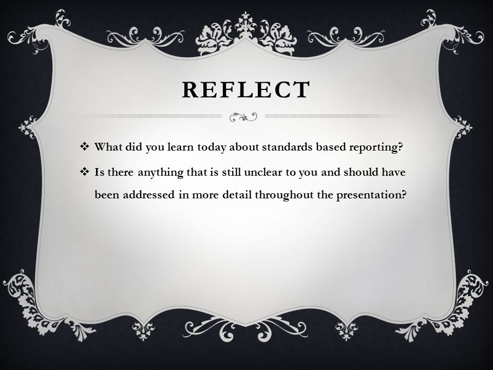 REFLECT  What did you learn today about standards based reporting.