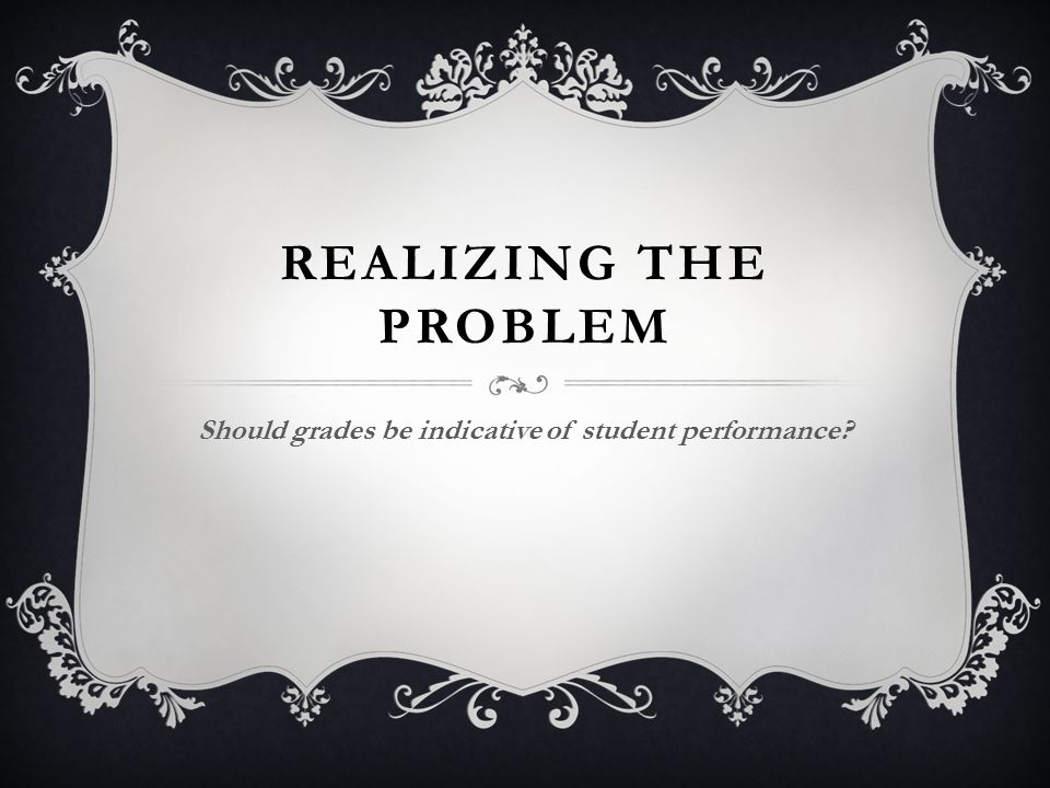 REALIZING THE PROBLEM Should grades be indicative of student performance?