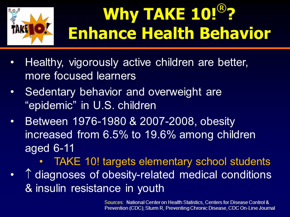 Why TAKE 10! ® ? Enhance Health Behavior Healthy, vigorously active children are better, more focused learners Sedentary behavior and overweight are ""