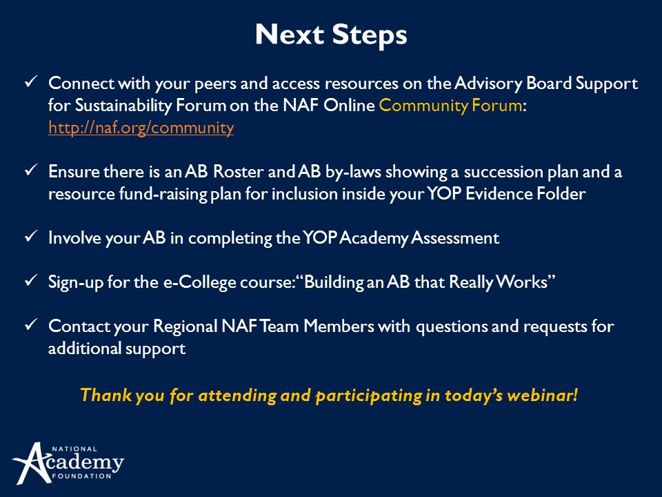 Next Steps Connect with your peers and access resources on the Advisory Board Support for Sustainability Forum on the NAF Online Community Forum: http://naf.org/community http://naf.org/community Ensure there is an AB Roster and AB by-laws showing a succession plan and a resource fund-raising plan for inclusion inside your YOP Evidence Folder Involve your AB in completing the YOP Academy Assessment Sign-up for the e-College course: Building an AB that Really Works Contact your Regional NAF Team Members with questions and requests for additional support Thank you for attending and participating in today's webinar!