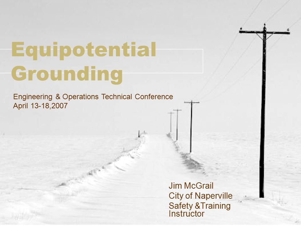 Equipotential Grounding Jim McGrail City of Naperville Safety &Training Instructor Engineering & Operations Technical Conference April 13-18,2007