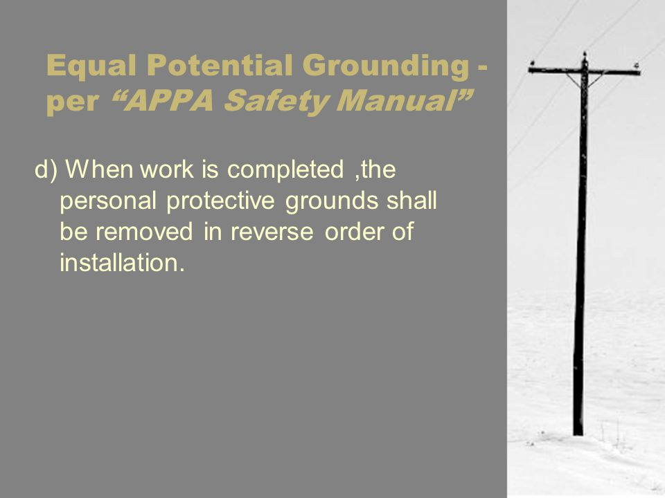 Equal Potential Grounding - per APPA Safety Manual d) When work is completed,the personal protective grounds shall be removed in reverse order of installation.