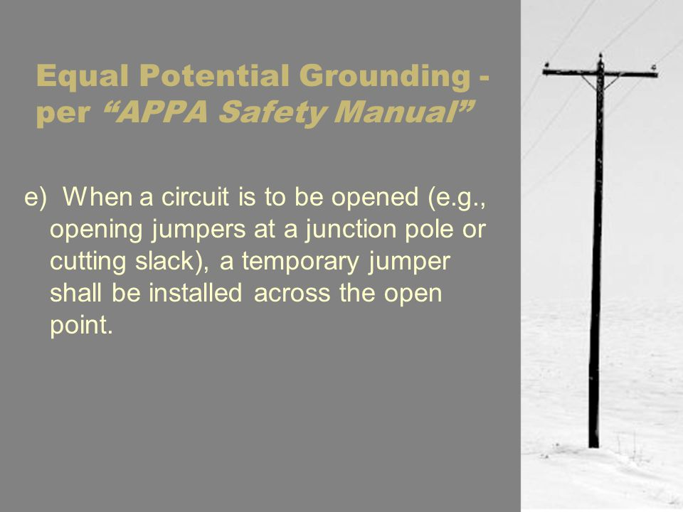 Equal Potential Grounding - per APPA Safety Manual e) When a circuit is to be opened (e.g., opening jumpers at a junction pole or cutting slack), a temporary jumper shall be installed across the open point.
