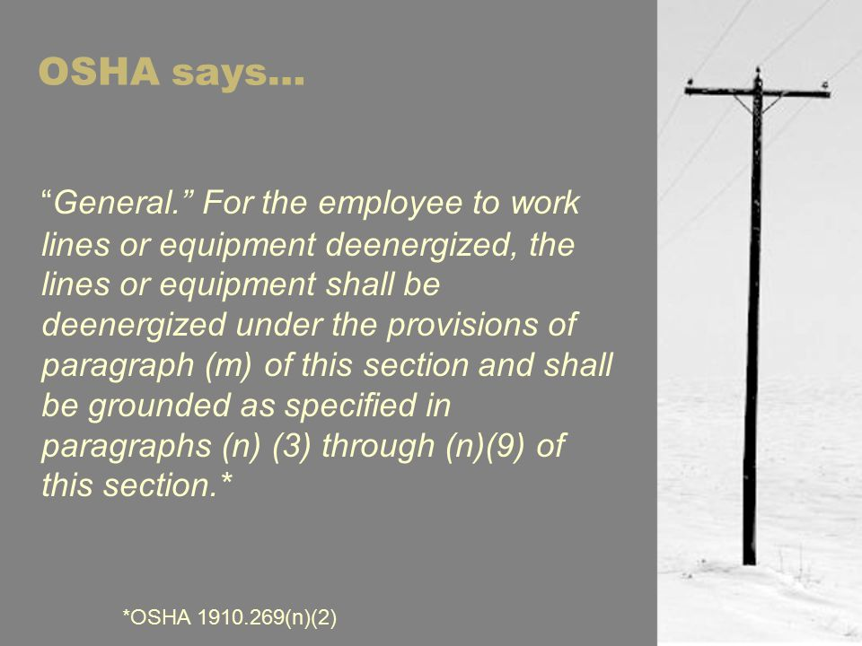 OSHA says… General. For the employee to work lines or equipment deenergized, the lines or equipment shall be deenergized under the provisions of paragraph (m) of this section and shall be grounded as specified in paragraphs (n) (3) through (n)(9) of this section.* *OSHA 1910.269(n)(2)