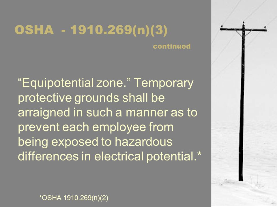 OSHA - 1910.269(n)(3) continued Equipotential zone. Temporary protective grounds shall be arraigned in such a manner as to prevent each employee from being exposed to hazardous differences in electrical potential.* *OSHA 1910.269(n)(2)
