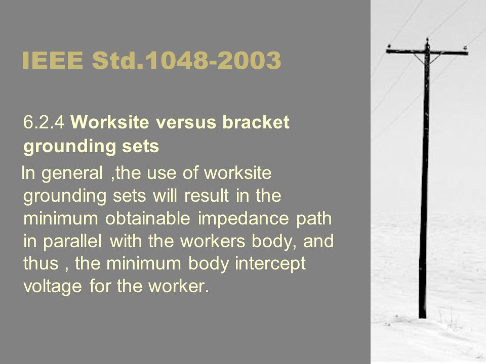 IEEE Std.1048-2003 6.2.4 Worksite versus bracket grounding sets In general,the use of worksite grounding sets will result in the minimum obtainable impedance path in parallel with the workers body, and thus, the minimum body intercept voltage for the worker.