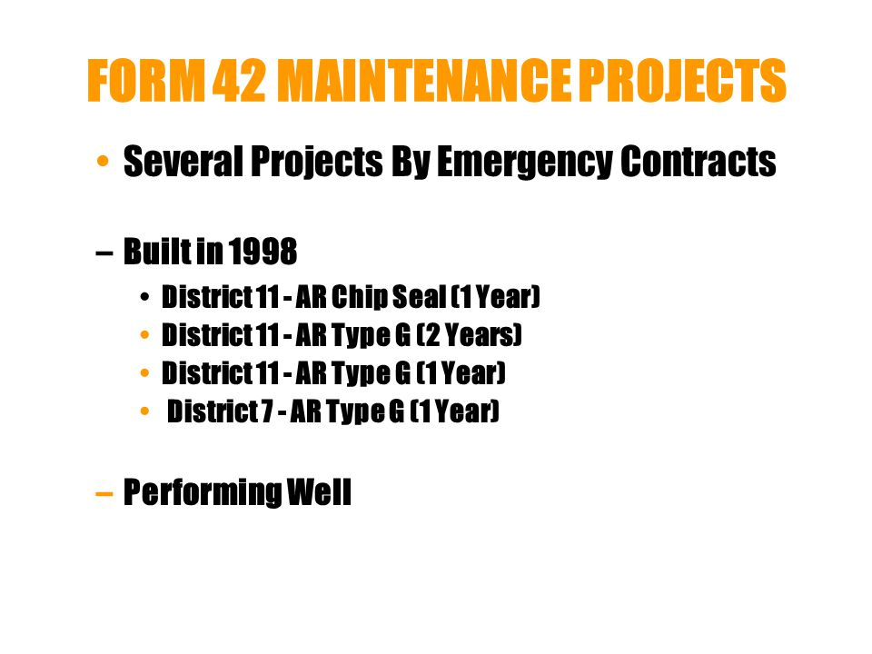 FORM 42 MAINTENANCE PROJECTS Several Projects By Emergency Contracts –Built in 1998 District 11 - AR Chip Seal (1 Year) District 11 - AR Type G (2 Years) District 11 - AR Type G (1 Year) District 7 - AR Type G (1 Year) –Performing Well