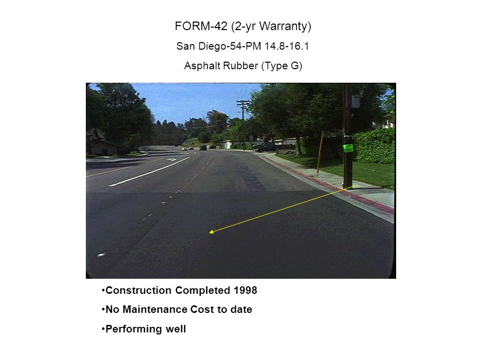 FORM-42 (2-yr Warranty) San Diego-54-PM 14.8-16.1 Asphalt Rubber (Type G) Construction Completed 1998 No Maintenance Cost to date Performing well