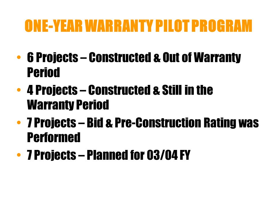 ONE-YEAR WARRANTY PILOT PROGRAM 6 Projects – Constructed & Out of Warranty Period 4 Projects – Constructed & Still in the Warranty Period 7 Projects – Bid & Pre-Construction Rating was Performed 7 Projects – Planned for 03/04 FY