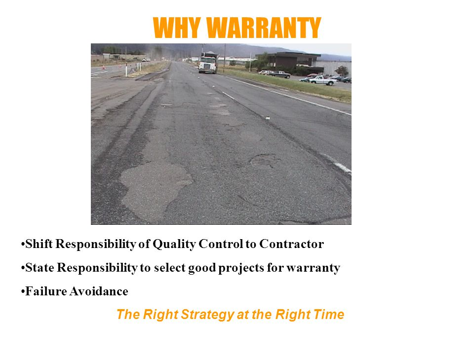 WHY WARRANTY The Right Strategy at the Right Time Shift Responsibility of Quality Control to Contractor State Responsibility to select good projects for warranty Failure Avoidance