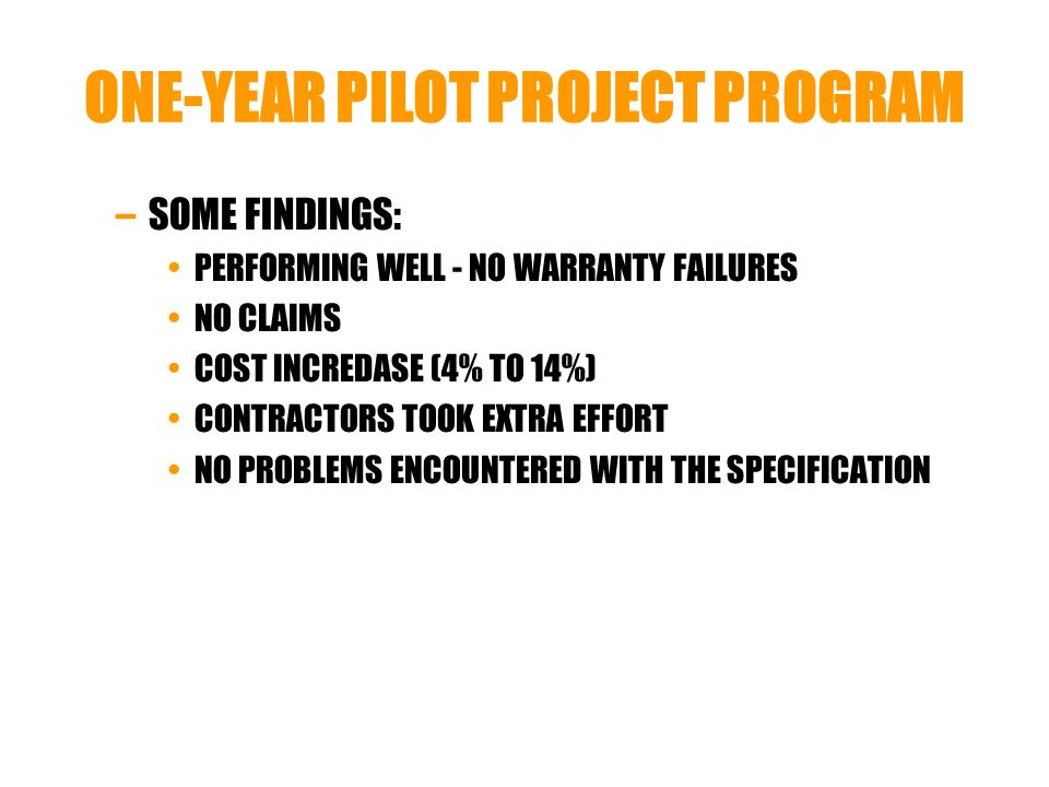 ONE-YEAR PILOT PROJECT PROGRAM –SOME FINDINGS: PERFORMING WELL - NO WARRANTY FAILURES NO CLAIMS COST INCREDASE (4% TO 14%) CONTRACTORS TOOK EXTRA EFFORT NO PROBLEMS ENCOUNTERED WITH THE SPECIFICATION