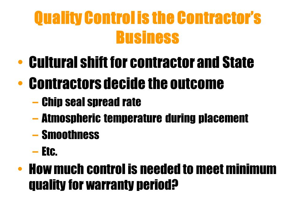 Quality Control is the Contractor's Business Cultural shift for contractor and State Contractors decide the outcome –Chip seal spread rate –Atmospheric temperature during placement –Smoothness –Etc.