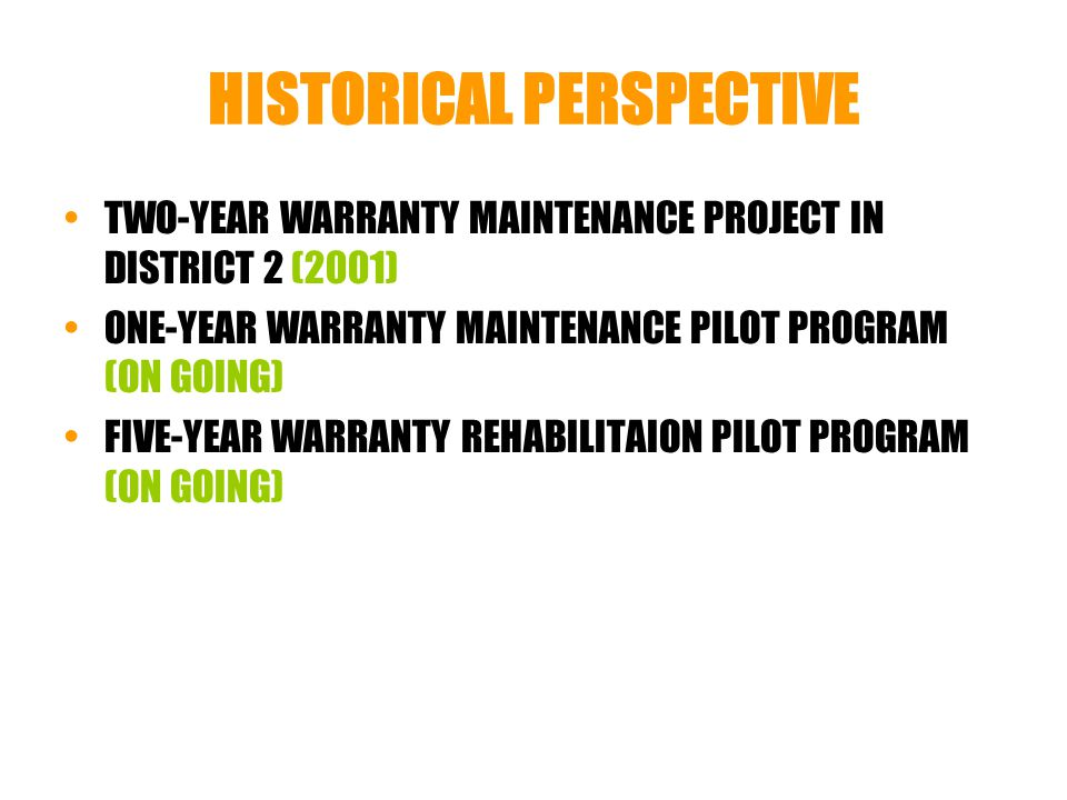 HISTORICAL PERSPECTIVE TWO-YEAR WARRANTY MAINTENANCE PROJECT IN DISTRICT 2 (2001) ONE-YEAR WARRANTY MAINTENANCE PILOT PROGRAM (ON GOING) FIVE-YEAR WARRANTY REHABILITAION PILOT PROGRAM (ON GOING)