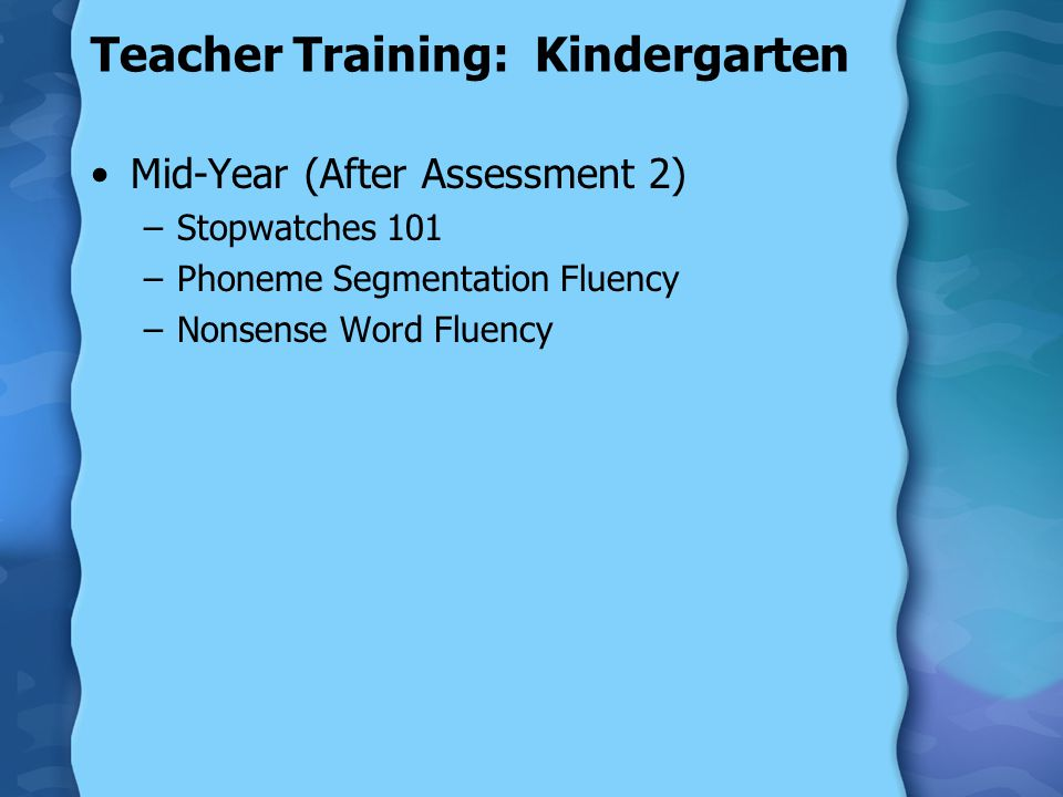 Teacher Training: Kindergarten Mid-Year (After Assessment 2) –Stopwatches 101 –Phoneme Segmentation Fluency –Nonsense Word Fluency