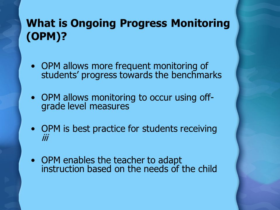 What is Ongoing Progress Monitoring (OPM)? OPM allows more frequent monitoring of students' progress towards the benchmarks OPM allows monitoring to o