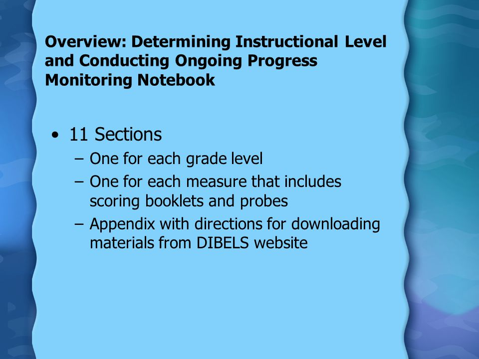 Overview: Determining Instructional Level and Conducting Ongoing Progress Monitoring Notebook 11 Sections –One for each grade level –One for each measure that includes scoring booklets and probes –Appendix with directions for downloading materials from DIBELS website