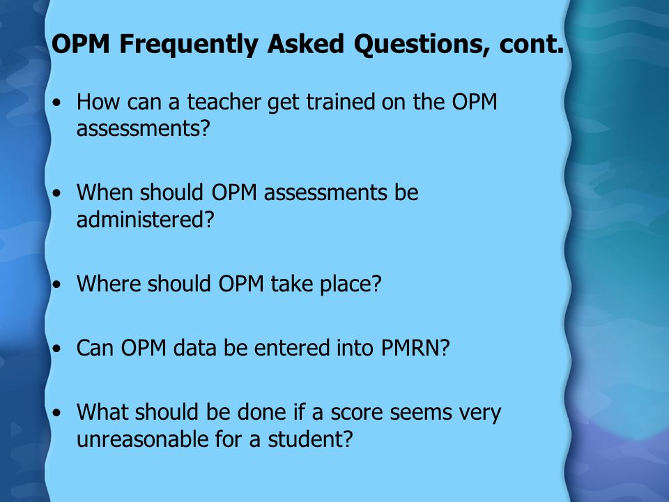 OPM Frequently Asked Questions, cont. How can a teacher get trained on the OPM assessments.