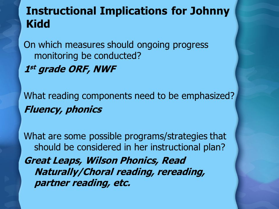 Instructional Implications for Johnny Kidd On which measures should ongoing progress monitoring be conducted? 1 st grade ORF, NWF What reading compone
