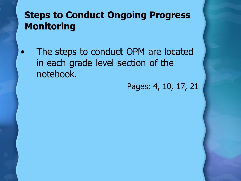 Steps to Conduct OPM 1.Determine the measures to be monitored 2.Duplicate booklets 3.Select probes to be administered 4.Conduct assessment 5.Score 6.Record score in PMRN, Excel file or in DIBELS Scoring booklets 7.Review data to determine progress toward goal and adjust instruction