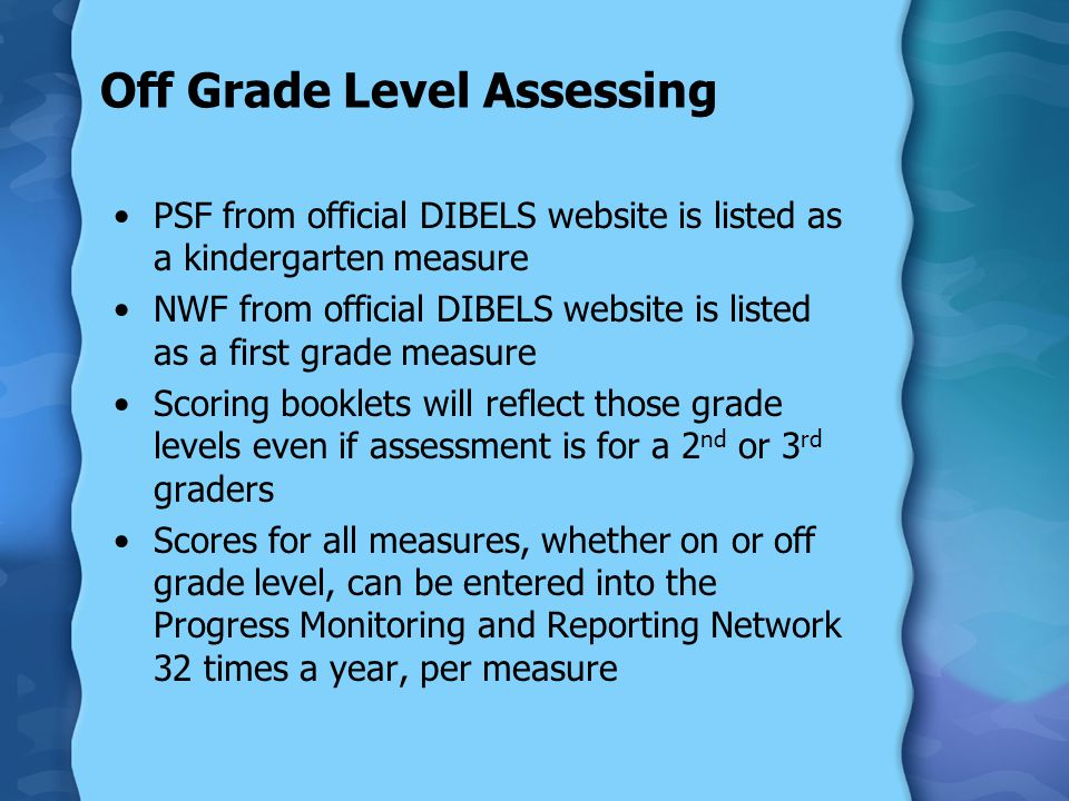 Off Grade Level Assessing PSF from official DIBELS website is listed as a kindergarten measure NWF from official DIBELS website is listed as a first grade measure Scoring booklets will reflect those grade levels even if assessment is for a 2 nd or 3 rd graders Scores for all measures, whether on or off grade level, can be entered into the Progress Monitoring and Reporting Network 32 times a year, per measure