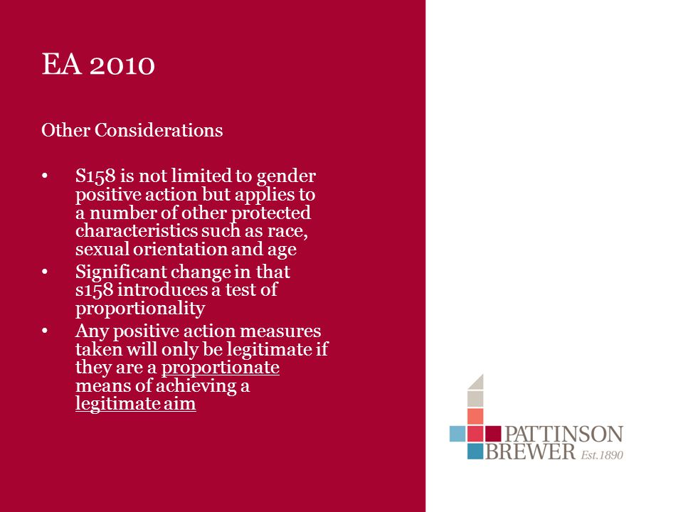 EA 2010 Other Considerations S158 is not limited to gender positive action but applies to a number of other protected characteristics such as race, sexual orientation and age Significant change in that s158 introduces a test of proportionality Any positive action measures taken will only be legitimate if they are a proportionate means of achieving a legitimate aim