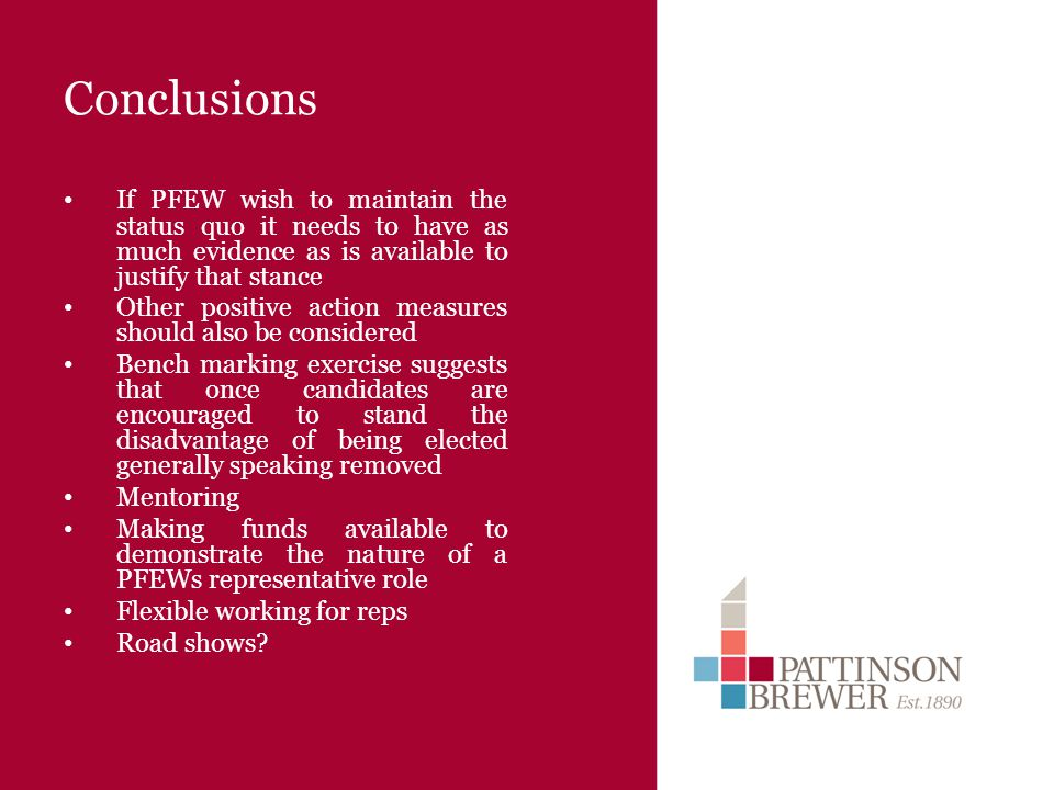 Conclusions If PFEW wish to maintain the status quo it needs to have as much evidence as is available to justify that stance Other positive action measures should also be considered Bench marking exercise suggests that once candidates are encouraged to stand the disadvantage of being elected generally speaking removed Mentoring Making funds available to demonstrate the nature of a PFEWs representative role Flexible working for reps Road shows?