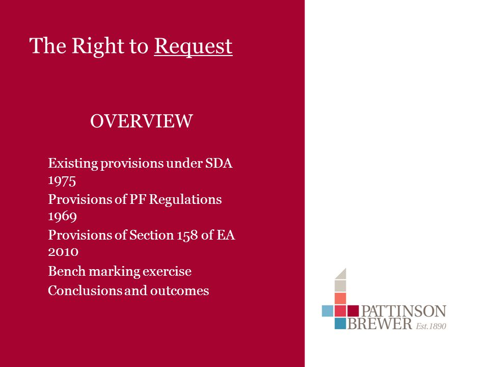 The Right to Request OVERVIEW Existing provisions under SDA 1975 Provisions of PF Regulations 1969 Provisions of Section 158 of EA 2010 Bench marking exercise Conclusions and outcomes