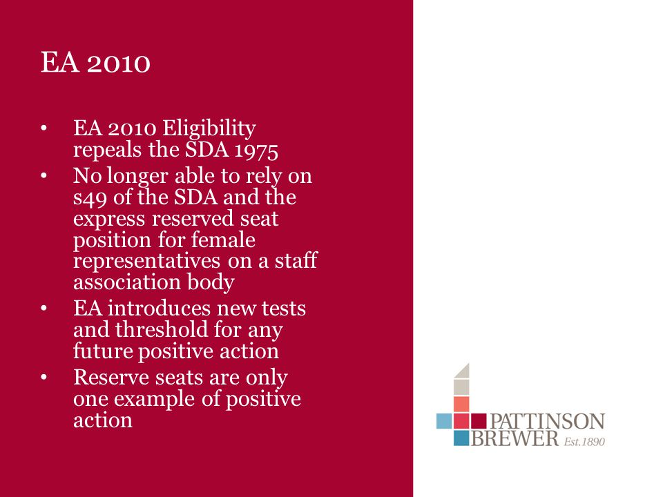 EA 2010 EA 2010 Eligibility repeals the SDA 1975 No longer able to rely on s49 of the SDA and the express reserved seat position for female representatives on a staff association body EA introduces new tests and threshold for any future positive action Reserve seats are only one example of positive action