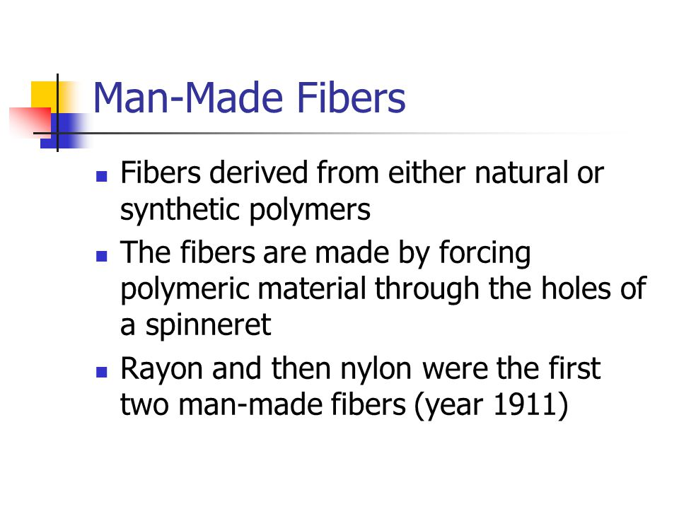 Man-Made Fibers Fibers derived from either natural or synthetic polymers The fibers are made by forcing polymeric material through the holes of a spinneret Rayon and then nylon were the first two man-made fibers (year 1911)