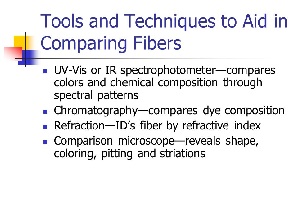 Tools and Techniques to Aid in Comparing Fibers UV-Vis or IR spectrophotometer—compares colors and chemical composition through spectral patterns Chromatography—compares dye composition Refraction—ID's fiber by refractive index Comparison microscope—reveals shape, coloring, pitting and striations