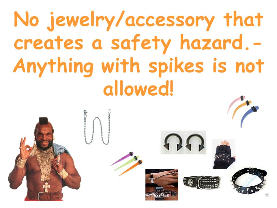 No jewelry/accessory that creates a safety hazard.- Anything with spikes is not allowed!