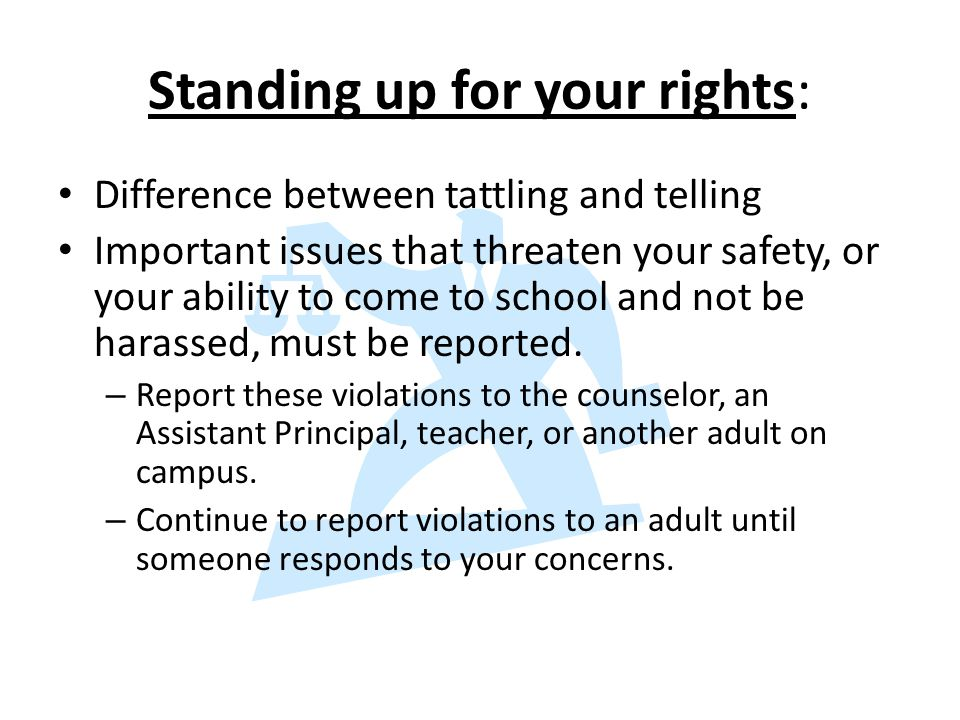 Standing up for your rights: Difference between tattling and telling Important issues that threaten your safety, or your ability to come to school and not be harassed, must be reported.