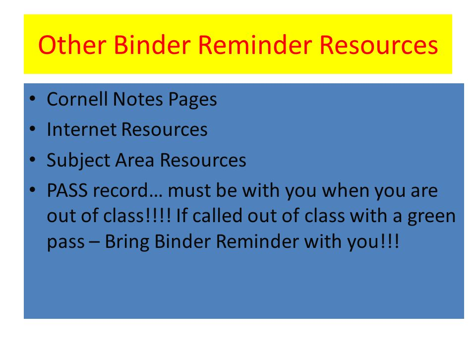Other Binder Reminder Resources Cornell Notes Pages Internet Resources Subject Area Resources PASS record… must be with you when you are out of class!!!.