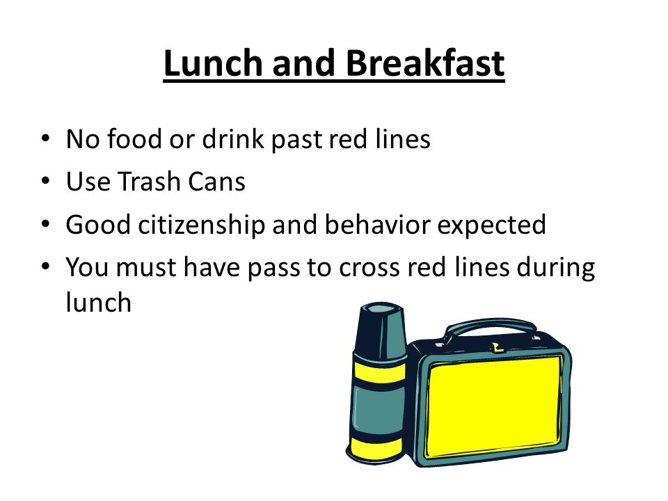 Lunch and Breakfast No food or drink past red lines Use Trash Cans Good citizenship and behavior expected You must have pass to cross red lines during lunch