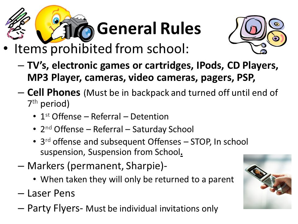 Additional Items prohibited from school: Marbles Water balloons Guns, knives or any type of weapon Poppers Stink bombs Lighters/matches Any other object that is determined to detract from the educational process.