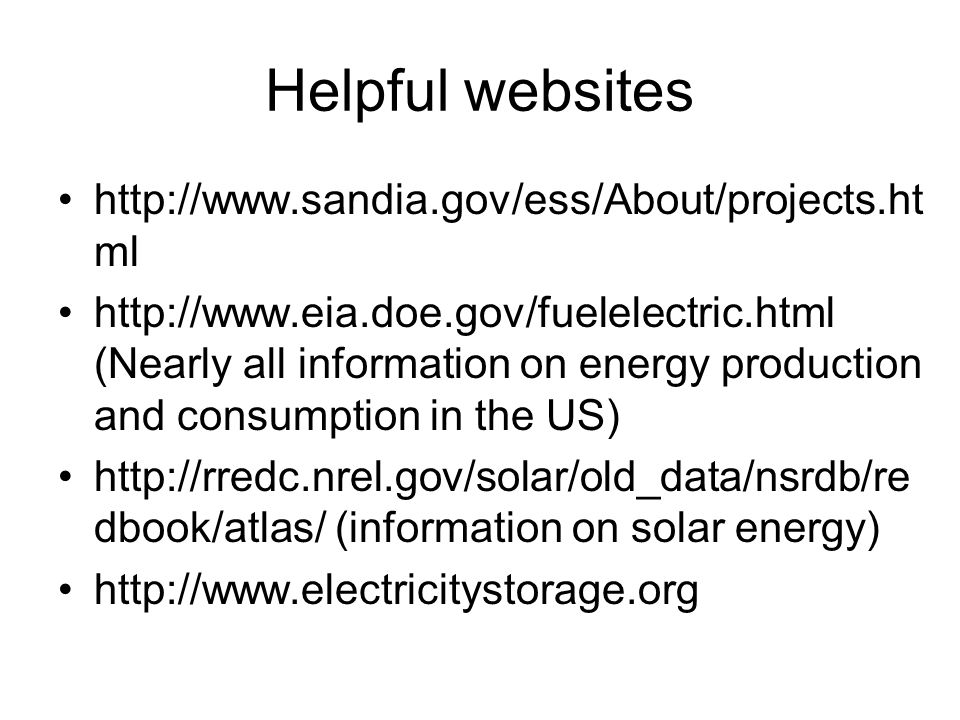 Helpful websites http://www.sandia.gov/ess/About/projects.ht ml http://www.eia.doe.gov/fuelelectric.html (Nearly all information on energy production and consumption in the US) http://rredc.nrel.gov/solar/old_data/nsrdb/re dbook/atlas/ (information on solar energy) http://www.electricitystorage.org
