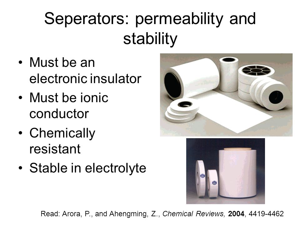 Seperators: permeability and stability Must be an electronic insulator Must be ionic conductor Chemically resistant Stable in electrolyte Read: Arora, P., and Ahengming, Z., Chemical Reviews, 2004, 4419-4462