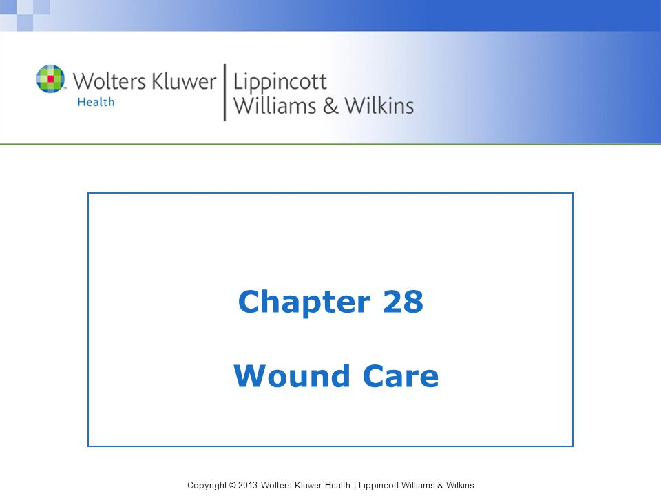 Copyright © 2013 Wolters Kluwer Health | Lippincott Williams & Wilkins Chapter 28 Wound Care