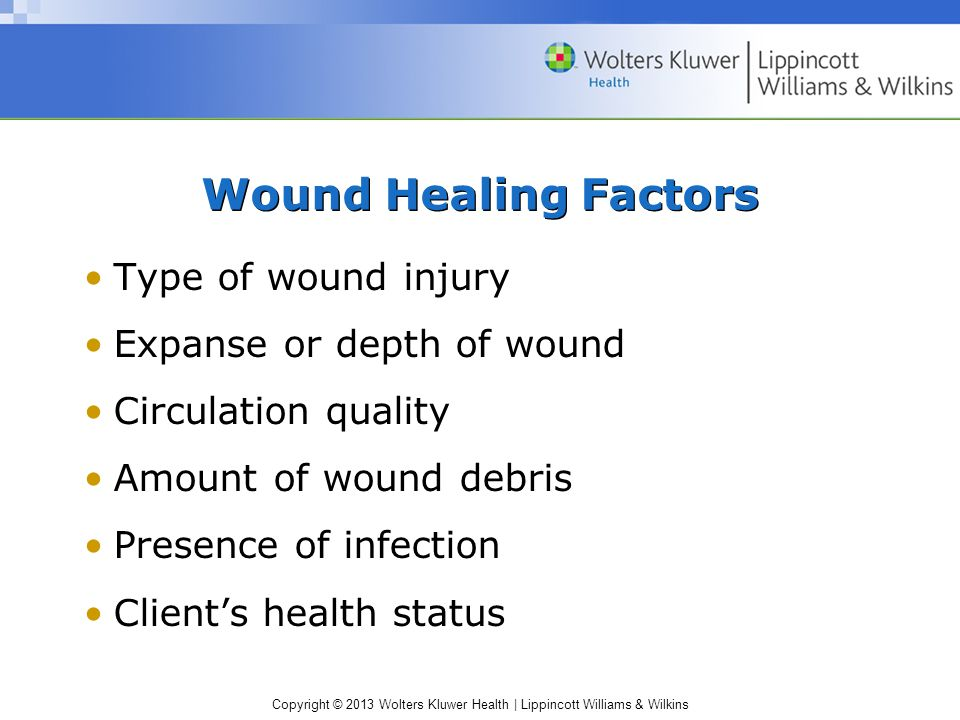 Copyright © 2013 Wolters Kluwer Health | Lippincott Williams & Wilkins Wound Healing Factors Type of wound injury Expanse or depth of wound Circulatio